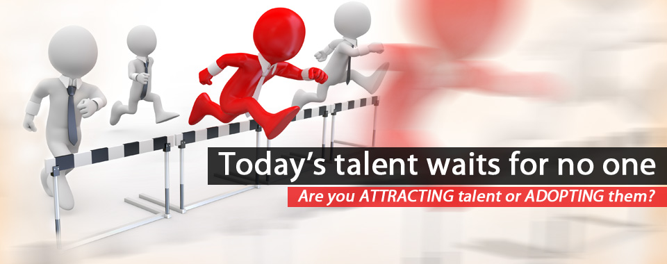 Today's Talent waits for no one. Are you ATTRACTING Talent or ADOPTING them?